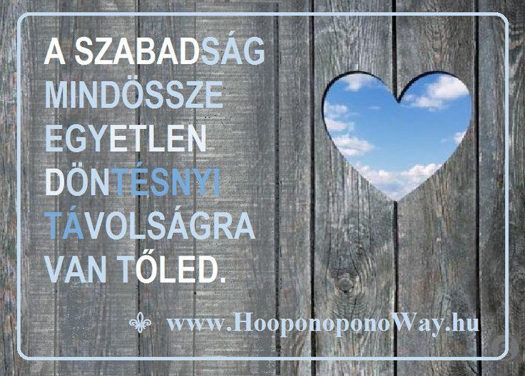 """Hálát adok a mai napért. A szabadság mindössze egyetlen döntésnyi távolságra van tőled. Dönthetsz a múlt fájdalmai vagy a jelen teljessége mellett. Választhatod a jövő feletti aggódást vagy a jelen békéjét. Amint """"jut eszedbe"""", engedd el. Maradj itt, ahol zajlik az Élet!   Köszönöm. Szeretlek ❤️  ⚜  Ho'oponoponoWay Magyarország ⚜  www.HooponoponoWay.hu"""