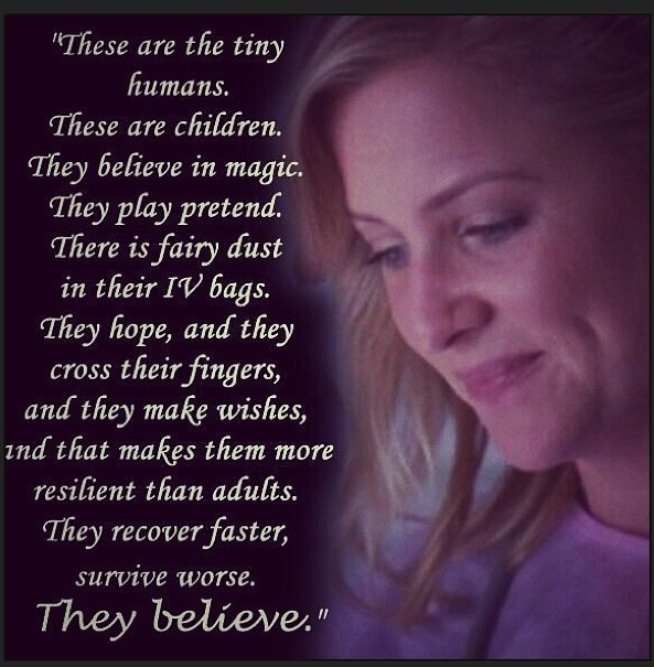 """""""These are the tiny humans. These are children. They believe in magic. They play pretend. There is fairy dust in their IV bags. They hope, and they cross their fingers, and they make wishes, and that makes them more resilient than adults. They recover faster, survive worse. They believe."""" Arizona Robins; Grey's Anatomy quotes; I'll have to remember this when I'm a peds nurse one day :)"""