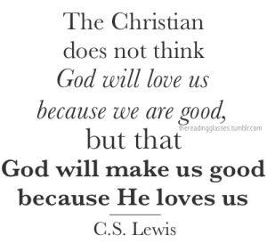 The Christian does not think God will love us because we are good, but that God will make us good because He loves us. C.S. Lewis
