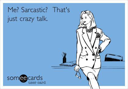 Me? Sarcastic? That's just crazy talk.