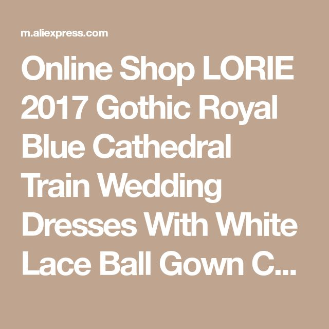 Online Shop LORIE 2017 Gothic Royal Blue Cathedral Train Wedding Dresses With White Lace Ball Gown Custom Made High Quality Bride Gown | Aliexpress Mobile