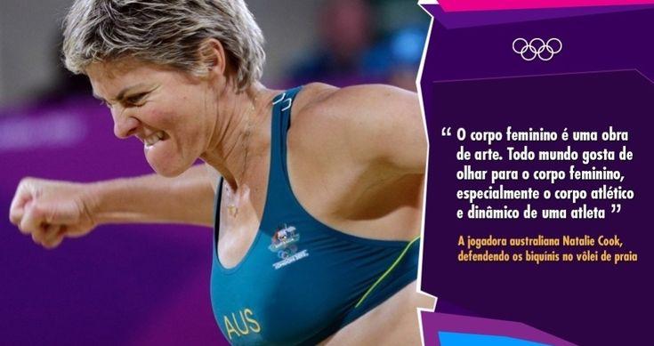 """""""O corpo feminino é uma obra de arte. Todo mundo gosta de olhar para o corpo feminino, especialmente o corpo atlético e dinâmico de uma atleta"""" - A jogadora australiana Natalie Cook, defendendo os biquínis no vôlei de praia"""