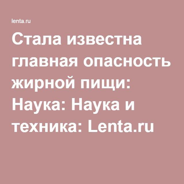 Стала известна главная опасность жирной пищи: Наука: Наука и техника: Lenta.ru