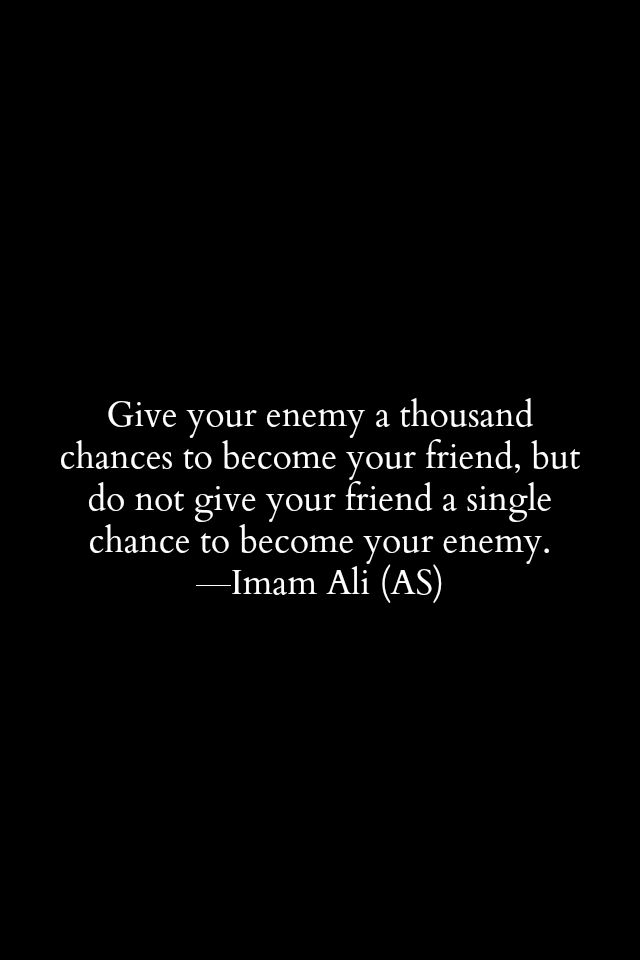 Give your enemy a thousand changes to become your friend, but do not give your friend a single chance to become your enemy. -Imam ALi (AS) | Phrases | Pinteres…