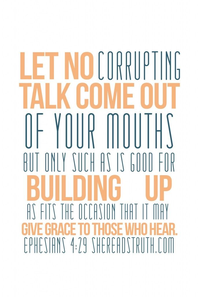 Let no corrupting talk come out of your mouths but only such as is good for building up as fits the occasion that it may give grace to those who hear.   Ephesians 4:29