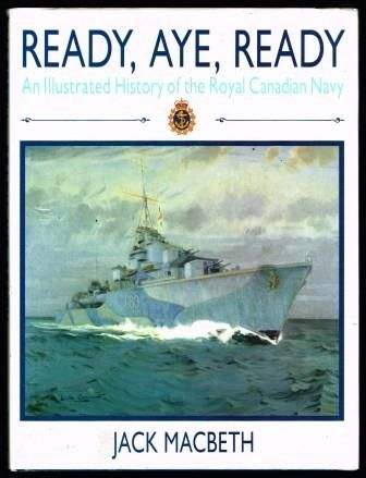 Ready, Aye, Ready, an Illustrated History of the Royal Canadian Navy, by Jack Macbeth.
