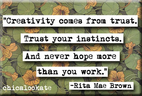 Creativity Comes From Trust Your Instincts And Never Hope More Than You Work