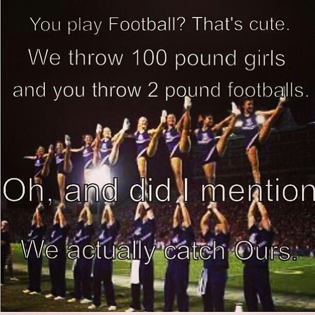 You play football ? Oh thats cute, I cheer . I hate when people make such a big deal out of football and then say that cheer isnt a sport or is to easy . Lol