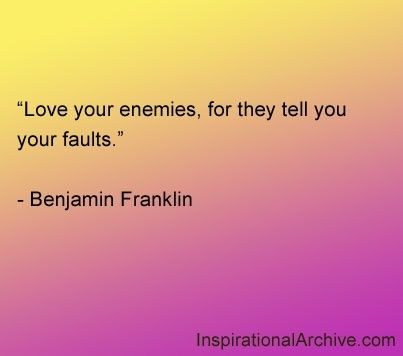 Love your enemies, for they tell you your faults. -Benjamin Franklin   http://whowasbenjaminfranklin.com/?p=81