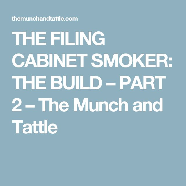 THE FILING CABINET SMOKER: THE BUILD – PART 2 – The Munch and Tattle