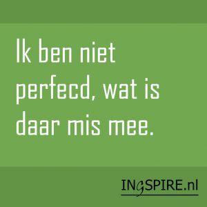 Spreuk: Ik ben niet perfecd, wat is daar mis mee