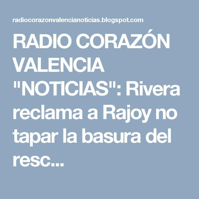 """RADIO CORAZÓN VALENCIA  """"NOTICIAS"""": Rivera reclama a Rajoy no tapar la basura del resc..."""
