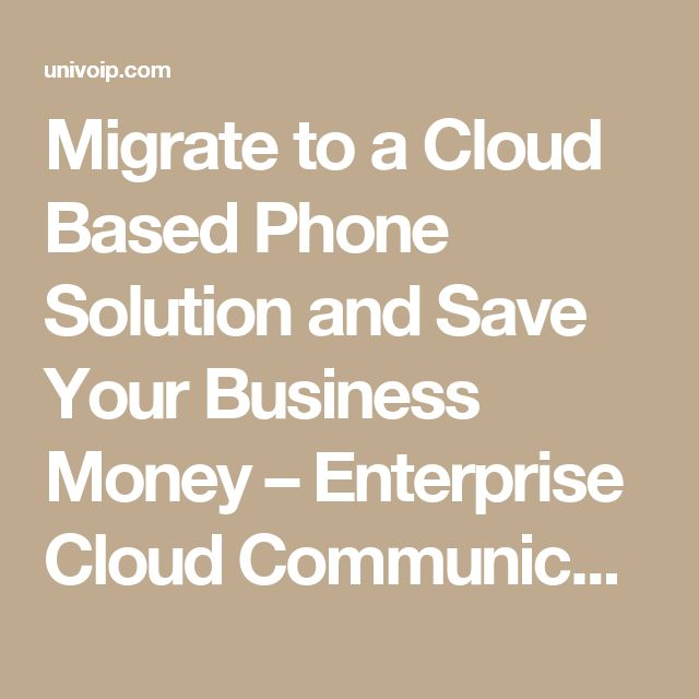 Migrate to a Cloud Based Phone Solution and Save Your Business Money – Enterprise Cloud Communication Solutions