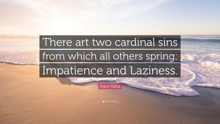"""Franz Kafka Quote: """"There art two cardinal sins from which all others spring: Impatience and Laziness."""""""