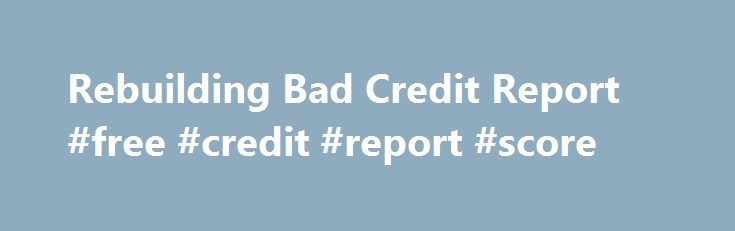 Rebuilding Bad Credit Report #free #credit #report #score http://credit-loan.nef2.com/rebuilding-bad-credit-report-free-credit-report-score/  #where to get a free credit score # It can be open to you with no certainty. Economic current market in British isles is filled with many on the net financial institutions together with there are numerous different types of personal loans out there for most people. This mortgage loan demystifies the myth in our society that person s obtaining…
