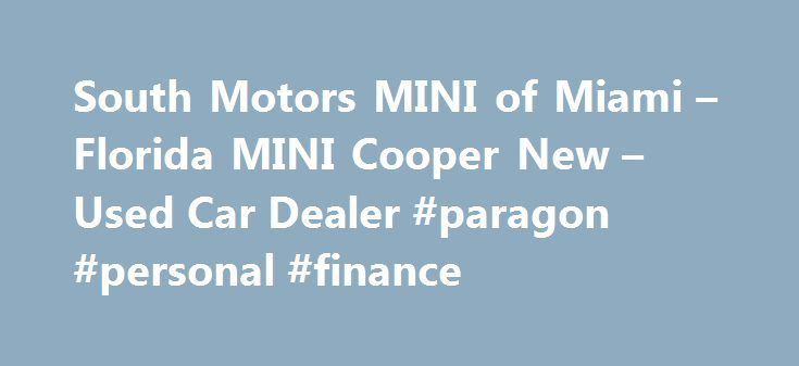 South Motors MINI of Miami – Florida MINI Cooper New – Used Car Dealer #paragon #personal #finance http://finance.remmont.com/south-motors-mini-of-miami-florida-mini-cooper-new-used-car-dealer-paragon-personal-finance/  #mini cooper finance # Welcome to South Motors MINI of Miami – Your Florida MINI Cooper Dealer Welcome to South Motors MINI located in Miami, Florida. South Motors MINI is your Southern Florida MINI Cooper new and used car dealer. We are glad you decided to visit, and we are…