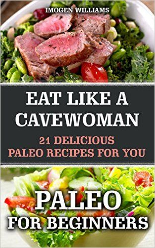 Amazon.com: Paleo For Beginners: Eat like a Cavewoman. 21 Delicious Paleo Recipes For You: (Paleo Diet Free, Paleo Diet, Paleo Cookbook, Paleo For Beginners, Paleo ... Diet to Overcome Belly Fat, Paleo) eBook: Imogen Williams: Kindle Store