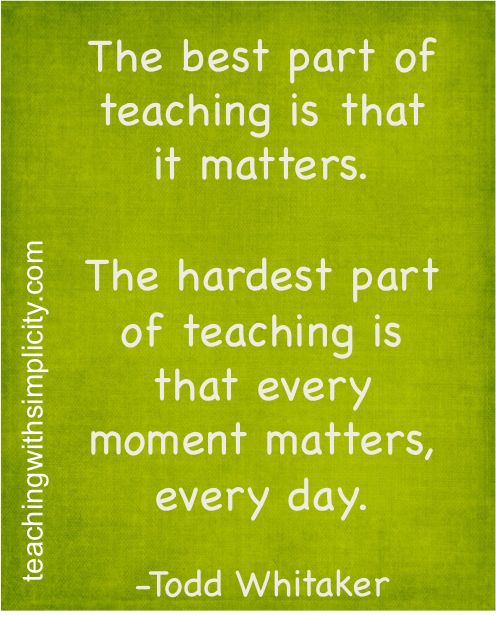 The best part of teaching is that it matters. The hardest part of teaching is that every moment matters. Everyday.