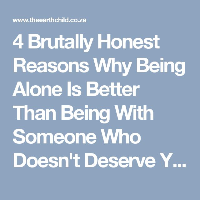 4 Brutally Honest Reasons Why Being Alone Is Better Than Being With Someone Who Doesn't Deserve You -