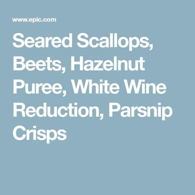 Seared Scallops, Beets, Hazelnut Puree, White Wine Reduction, Parsnip Crisps