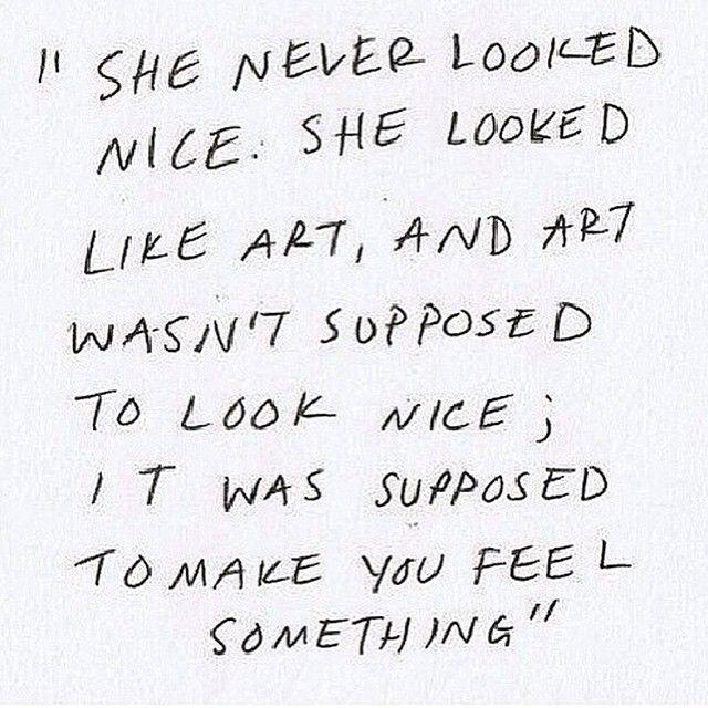 Ela nunca pareceu legal ela parecia arte, e arte não é para parecer legal, é para fazer você sentir algo.