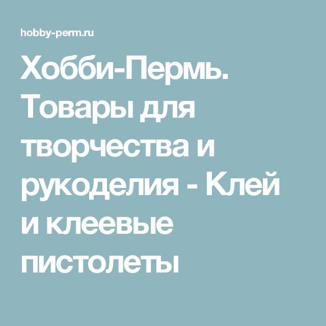 Хобби-Пермь. Товары для творчества и рукоделия - Клей и клеевые пистолеты