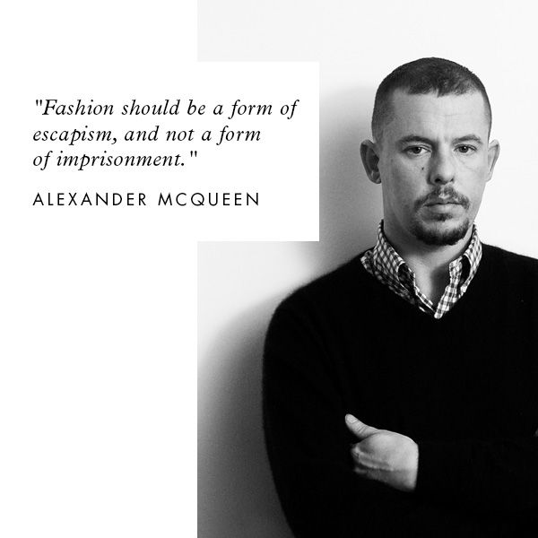 """""""Fashion should be a form of escapism and not a form of imprisonment."""" - Alexander McQueen"""