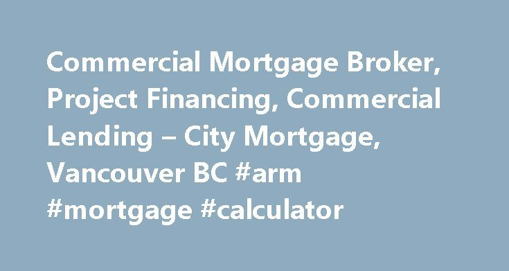 Commercial Mortgage Broker, Project Financing, Commercial Lending – City Mortgage, Vancouver BC #arm #mortgage #calculator http://mortgages.remmont.com/commercial-mortgage-broker-project-financing-commercial-lending-city-mortgage-vancouver-bc-arm-mortgage-calculator/  #commercial mortgage broker # City Mortgage provides commercial real estate financing to borrowers throughout Western Canada with a specific focus on projects located in British Columbia and Alberta. With more than twenty five…