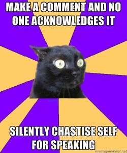 """silently chastise self for speaking""    this is what I do when awake at night! Panic over things I've said.  Anxiety cat and I are rather fond of each other's ideas."