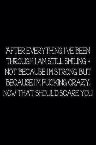 After everything I've been through, I'm still smiling. Not because I'm strong but because I'm fucking crazy. Now that should scare you.