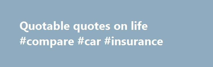 Quotable quotes on life #compare #car #insurance http://quote.remmont.com/quotable-quotes-on-life-compare-car-insurance/  Quotes These quotes make for good storytelling but popular myth has falsely attributed them to Winston Churchill. Conservative by the Time You're 35 'If you're not a liberal when you're 25, you have no heart. If you're not a conservative by the time you're 35, you have no brain.' There is no record of anyone […]