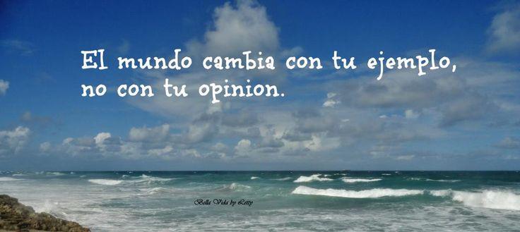 El mundo cambia con tu ejemplo, no con tu opinion