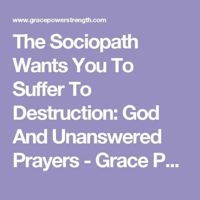 The Sociopath Wants You To Suffer To Destruction: God And Unanswered Prayers - Grace Power Strength