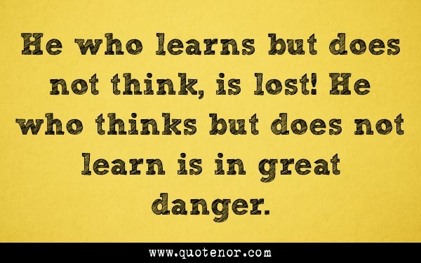 He who learns but does not think, is lost! He who thinks but does not learn is in great danger.