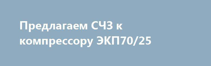 """Предлагаем СЧЗ к компрессору ЭКП70/25 http://brandar.net/ru/a/ad/predlagaem-schz-k-kompressoru-ekp7025/  Наша Компания """"РЕЧКОМДНЕПР"""" предлагаем СЧЗ к компрессору ЭКП70/25 на постоянной основе:1.Вал коленчатый (голый) ЭКП03.00.02.2.Вентель-запорно продувочный КП07.00.00А.3.Винт пальца М12х1.5 КП03.00.05.4.Втулка верхней головки шатуна ВГШ КП03.00.07.5.Змеевик 2-й ступени ЭКП02.00.006.Клапан всасывающий 1-й ступени КП02.03.00.7.Клапан всасывающий 2-й ступени КП02.02.00.8.Клапан нагнетательный…"""