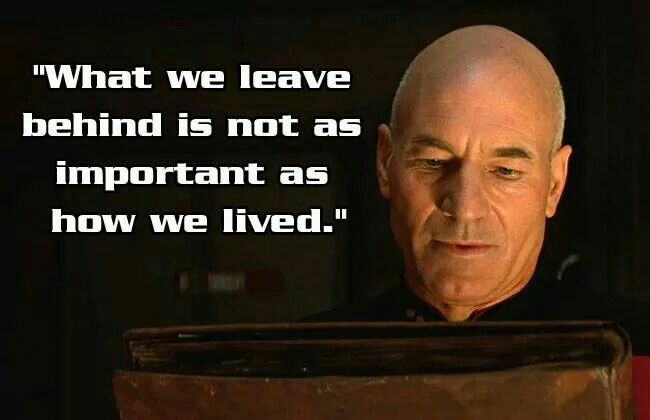 """""""I rather believe that time is a companion who goes with us on the journey, and reminds us to cherish every moment because they'll never come again. What we leave behind is not as important as how we lived."""" - Captain Picard, Generations"""