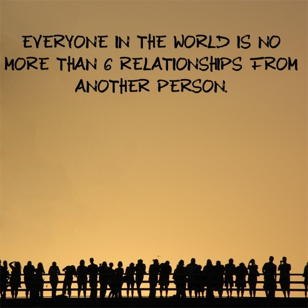I think this is the greatest concept.  The fact that there are six people separating us from any given person.  No matter where they are in the world.