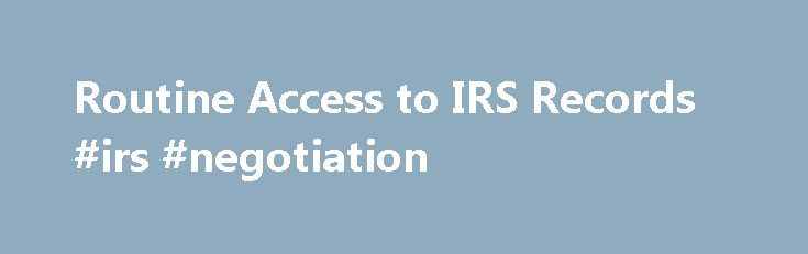 Routine Access to IRS Records #irs #negotiation http://swaziland.nef2.com/routine-access-to-irs-records-irs-negotiation/  # Like – Click this link to Add this page to your bookmarks Share – Click this link to Share this page through email or social media Print – Click this link to Print this page Routine Access to IRS Records Many types of IRS records are available through routine procedures designed to make access quick and easy. No Freedom of Information Act (FOIA) request is required for…