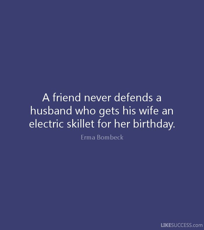 best erma bombeck images humorous quotes  a friend never defends a husband who gets his wife an electric skillet for her birthday erma bombeck