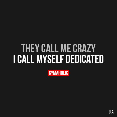 They Call Me Crazy I call myself dedicated. https://www.gymaholic.co