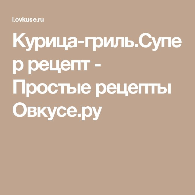 Курица-гриль.Супер рецепт - Простые рецепты Овкусе.ру