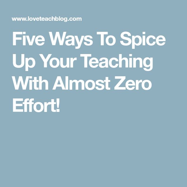 Five Ways To Spice Up Your Teaching With Almost Zero Effort!