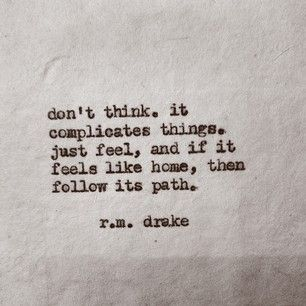"""""""don't think. it complicates things. just feel, and if it feels like home, then follow its path."""""""