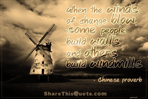 When the winds of change blow,some people build wallsand others build windmills   - Chinese proverb