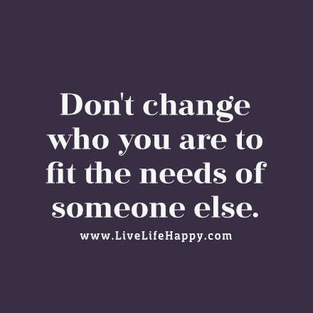 Dont change who you are to fit the needs of someone else. - LiveLifeHapp...