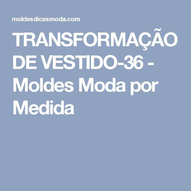TRANSFORMAÇÃO DE VESTIDO-36 - Moldes Moda por Medida