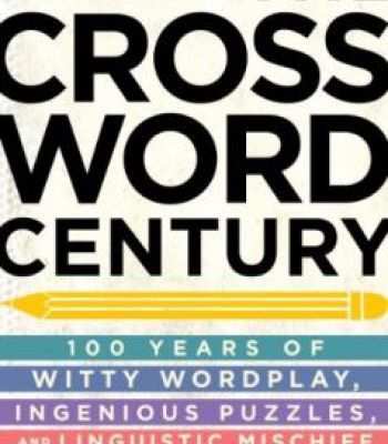The Crossword Century: 100 Years Of Witty Wordplay Ingenious Puzzles And Linguistic Mischief PDF