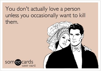 You don't actually love a person unless you occasionally want to kill them.