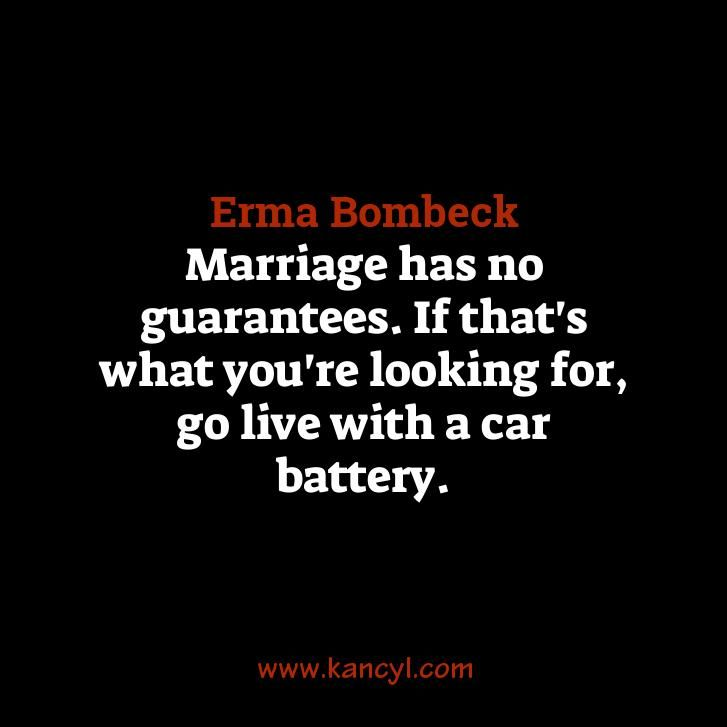 """""""Marriage has no guarantees. If that's what you're looking for, go live with a car battery."""", Erma Bombeck"""