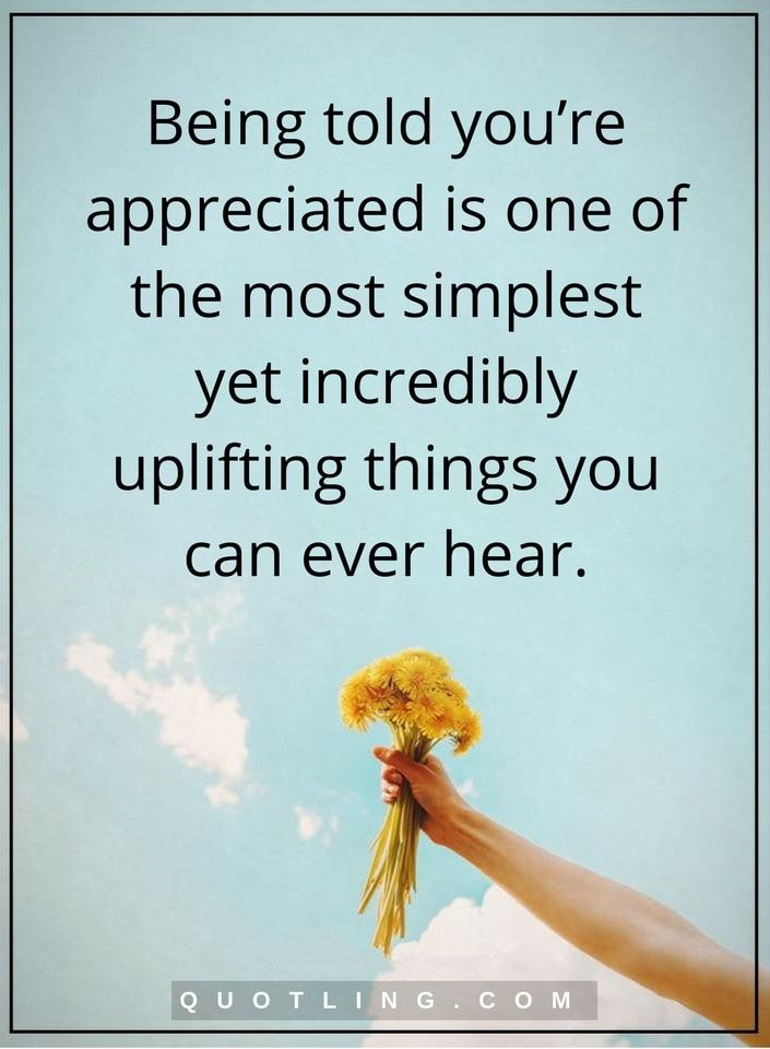 appreciation quotes Being told you're appreciated is one of the most simplest yet incredibly uplifting things you can ever hear.